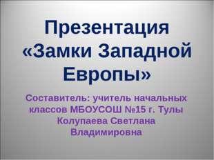 Презентация «Замки Западной Европы» Составитель: учитель начальных классов МБ