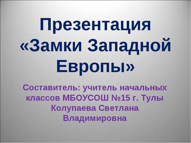 Презентация «Замки Западной Европы» Составитель: учитель начальных классов МБ...