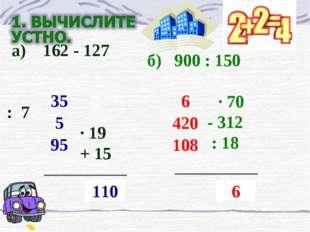 а) 162 - 127  : 7 ∙ 19 + 15  ? 110 35 5 95 б) 900 : 150  · 70 - 312 : 18
