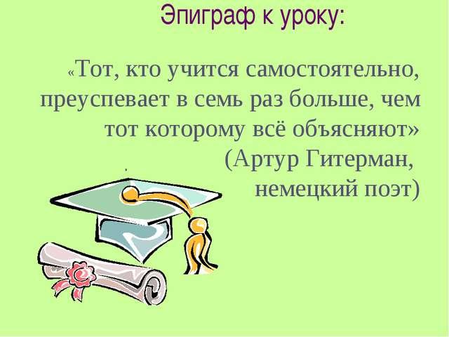 Эпиграф к уроку: . «Тот, кто учится самостоятельно, преуспевает в семь раз бо...
