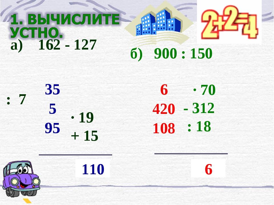 а) 162 - 127  : 7 ∙ 19 + 15  ? 110 35 5 95 б) 900 : 150  · 70 - 312 : 18...