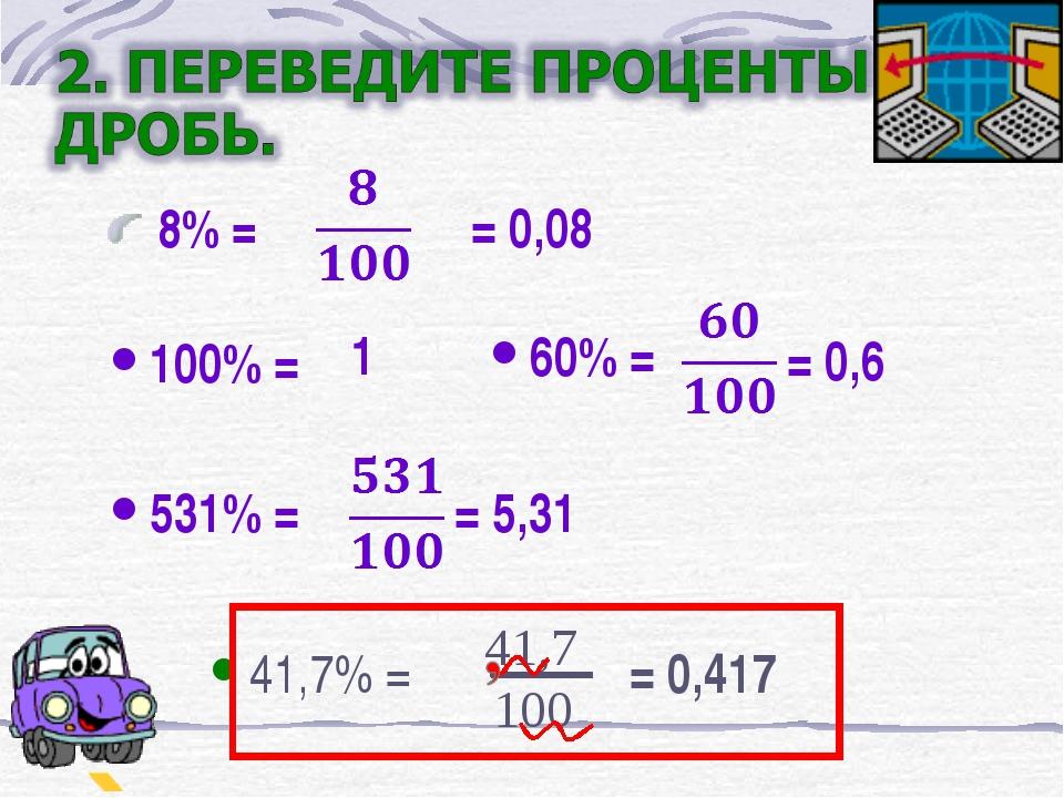 8% = = 0,08 60% = = 0,6 100% = 1 531% = = 5,31 41,7% = = 0,417