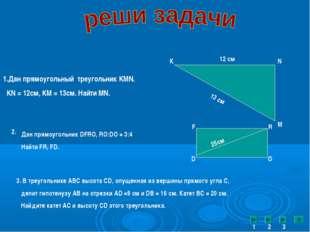 1.Дан прямоугольный треугольник KMN. KN = 12cм, KM = 13см. Найти MN. K N M 12