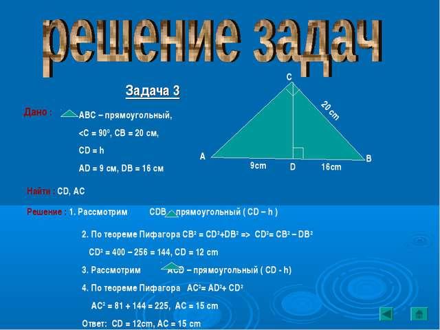 Задача 3 Дано : АВС – прямоугольный,  CD2= CB2 – DB2 CD2 = 400 – 256 = 144, C...