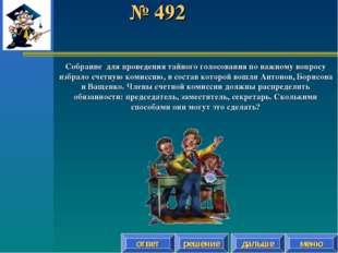 № 492 ответ решение дальше меню Собрание для проведения тайного голосования п