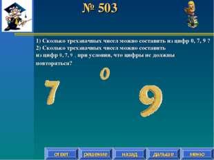 № 503 решение назад дальше ответ меню 1) Сколько трехзначных чисел можно сост