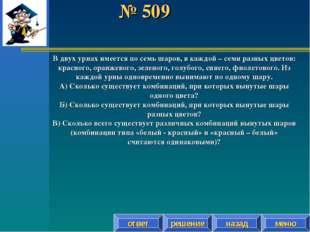 № 509 решение назад ответ меню В двух урнах имеется по семь шаров, в каждой –