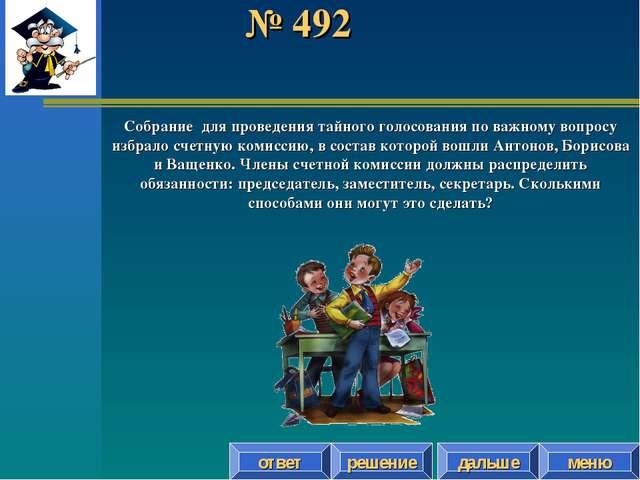 № 492 ответ решение дальше меню Собрание для проведения тайного голосования п...