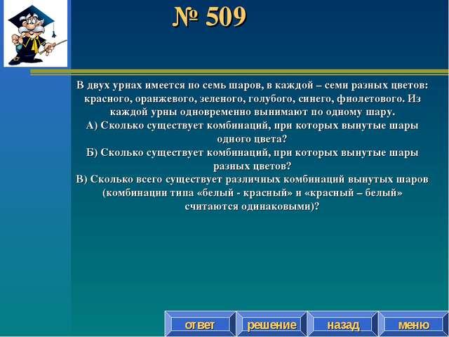 № 509 решение назад ответ меню В двух урнах имеется по семь шаров, в каждой –...
