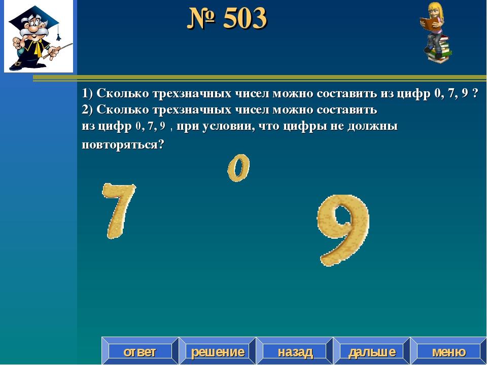 № 503 решение назад дальше ответ меню 1) Сколько трехзначных чисел можно сост...