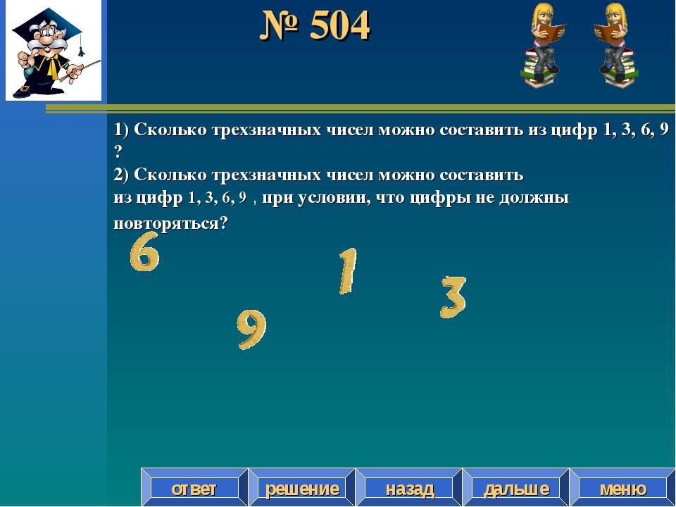 № 504 решение назад дальше ответ меню 1) Сколько трехзначных чисел можно сост...