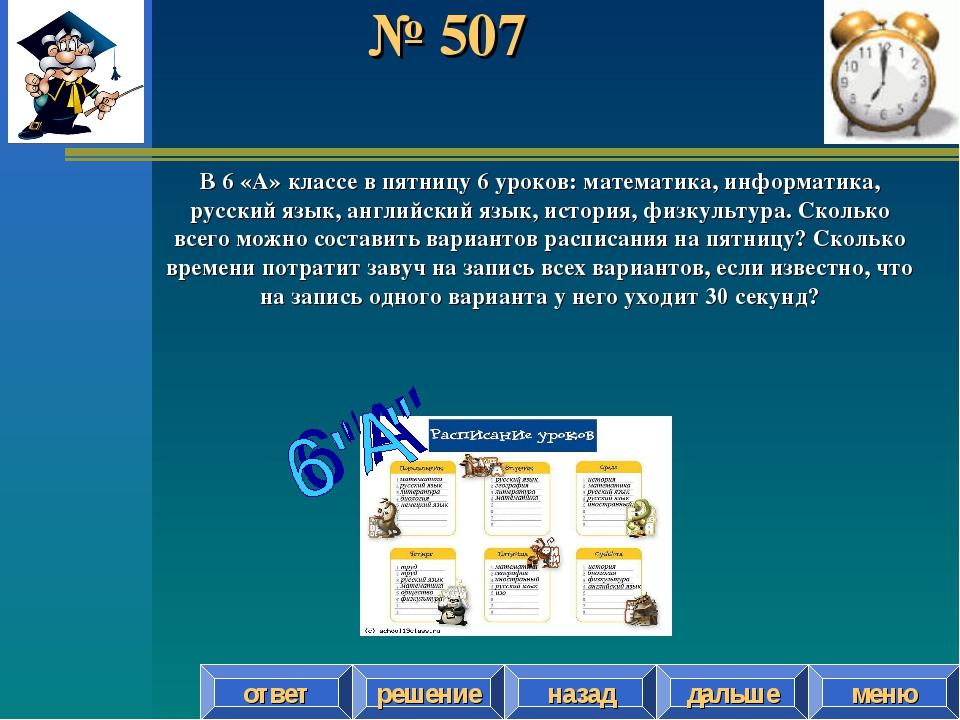 № 507 решение назад дальше ответ меню В 6 «А» классе в пятницу 6 уроков: мате...