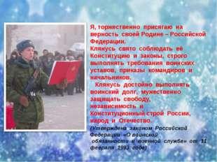 Я, торжественно присягаю на верность своей Родине – Российской Федерации.