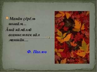 Манăн çĕрĕм-шывăм… Ăшă кăмăллă асаннем пек вăл маншăн… Ф. Павлов