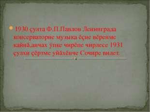 1930 çулта Ф.П.Павлов Ленинграда консерваторие музыка ĕçне вĕренме кайнă,анча
