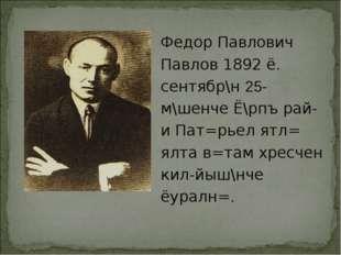 Федор Павлович Павлов 1892 ё. сентябр\н 25-м\шенче Ё\рпъ рай-и Пат=рьел ятл=