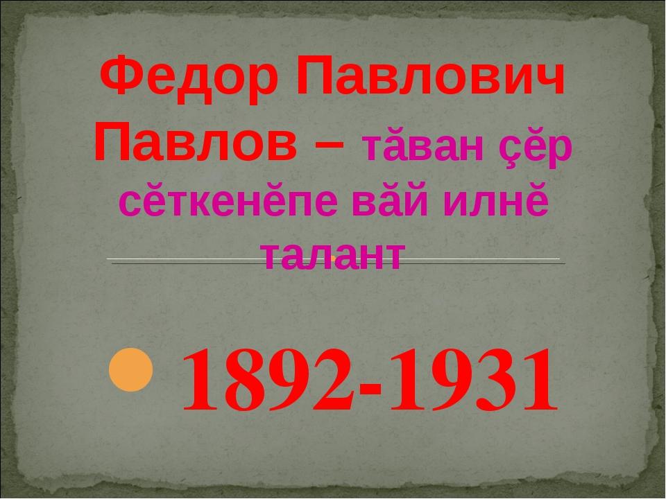 Федор Павлович Павлов – тăван çĕр сĕткенĕпе вăй илнĕ талант 1892-1931