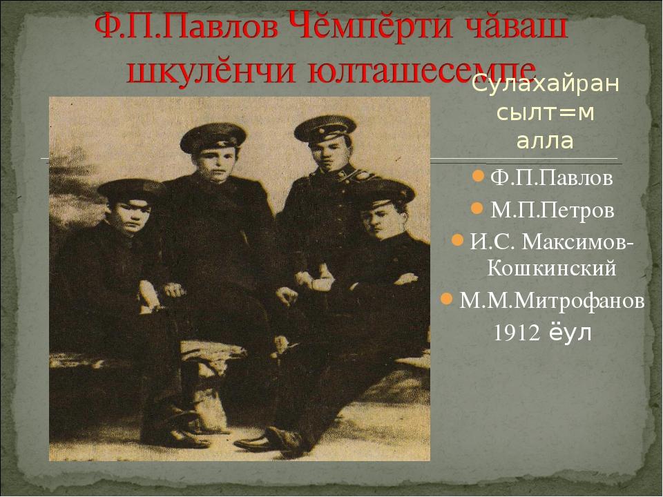 Ф.П.Павлов М.П.Петров И.С. Максимов-Кошкинский М.М.Митрофанов 1912 ёул