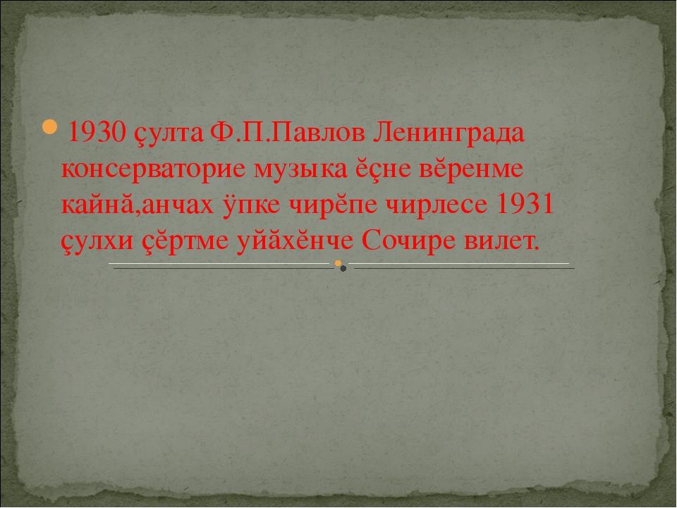 1930 çулта Ф.П.Павлов Ленинграда консерваторие музыка ĕçне вĕренме кайнă,анча...