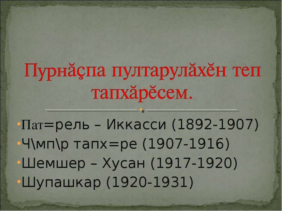 Пат=рель – Иккасси (1892-1907) Ч\мп\р тапх=ре (1907-1916) Шемшер – Хусан (191...