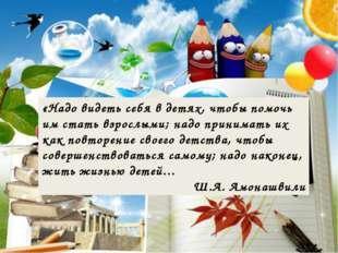«Надо видеть себя в детях, чтобы помочь им стать взрослыми; надо принимать их