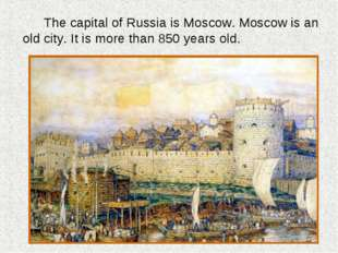 The capital of Russia is Moscow. Moscow is an old city. It is more than 850