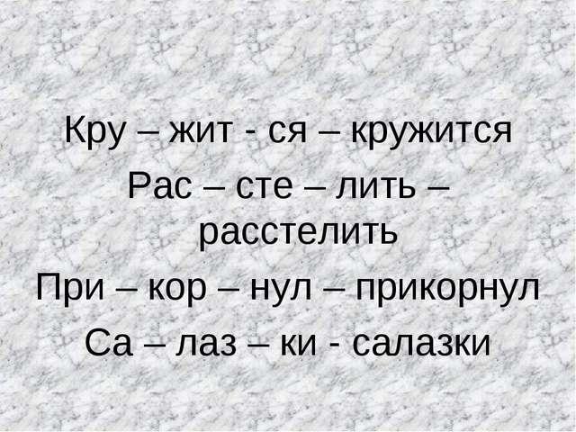 Кру – жит - ся – кружится Рас – сте – лить – расстелить При – кор – нул – при...