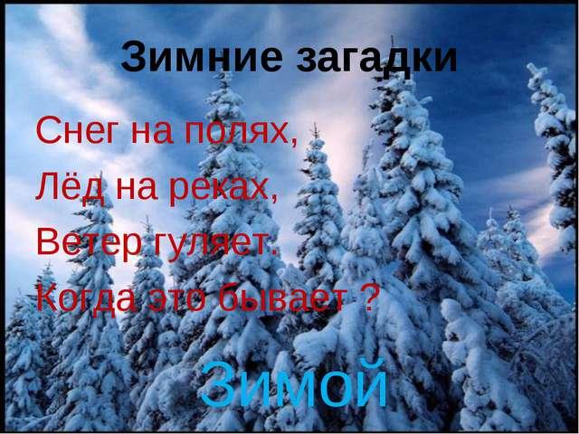 Зимние загадки Снег на полях, Лёд на реках, Ветер гуляет. Когда это бывает ?...
