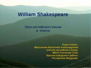 William Shakespeare Урок английского языка в классе Подготовила: Мартынова В