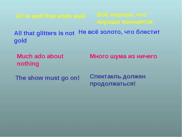 All is well that ends well Всё хорошо, что хорошо кончается All that glitters...