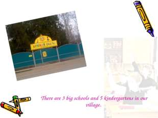 There are 3 big schools and 5 kindergartens in our village.
