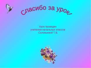 Урок проведен учителем начальных классов Соловьевой Т.В.