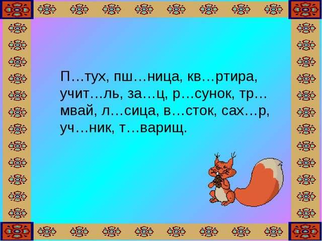 П…тух, пш…ница, кв…ртира, учит…ль, за…ц, р…сунок, тр…мвай, л…сица, в…сток, с...