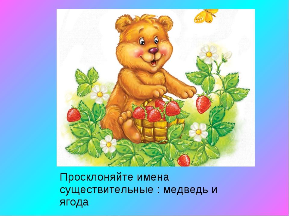 Просклоняйте имена существительные : медведь и ягода
