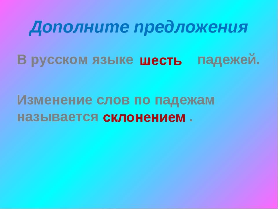 Дополните предложения В русском языке … падежей. Изменение слов по падежам на...