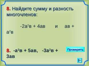 8. Найдите сумму и разность многочленов: -2а2в + 4ав и ав + а2в Проверить 8.