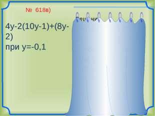 № 618в) 4у-2(10у-1)+(8у-2) при у=-0,1 Решение 4у-2(10у-1)+(8у-2)= =4у-20у +