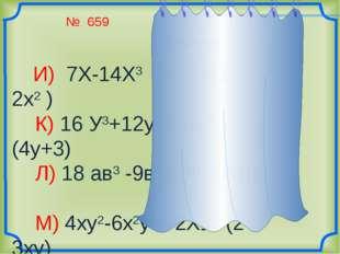 № 659 И) 7Х-14Х3 = 7х(1-2х2 ) К) 16 У3+12у2 = 4у2 (4у+3) Л) 18 ав3 -9в4= 9в3