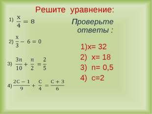 Решите уравнение: 1) 2) 3) 4) Проверьте ответы : 1)х= 32 2) х= 18 3) n= 0,5 4