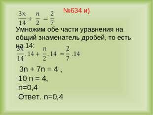№634 и) 3n + 7n = 4 , 10 n = 4, n=0,4 Ответ. n=0,4 Умножим обе части уравнени
