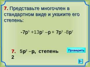 7. Представьте многочлен в стандартном виде и укажите его степень: -7р3 +13р2