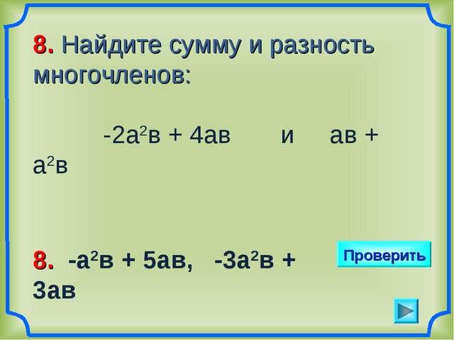 8. Найдите сумму и разность многочленов: -2а2в + 4ав и ав + а2в Проверить 8....