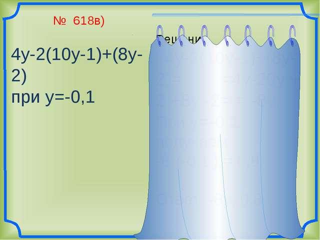 № 618в) 4у-2(10у-1)+(8у-2) при у=-0,1 Решение 4у-2(10у-1)+(8у-2)= =4у-20у +...