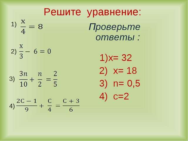 Решите уравнение: 1) 2) 3) 4) Проверьте ответы : 1)х= 32 2) х= 18 3) n= 0,5 4...