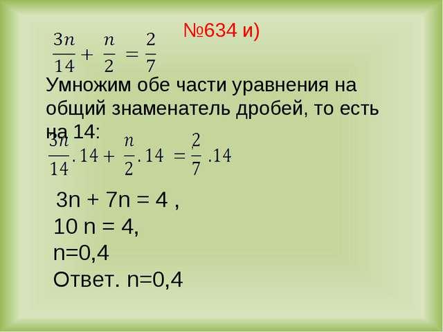№634 и) 3n + 7n = 4 , 10 n = 4, n=0,4 Ответ. n=0,4 Умножим обе части уравнени...