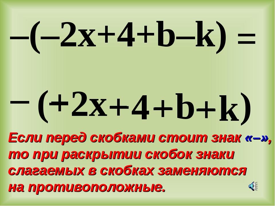 – ( – 2x + 4 + b – k ) –(–2x+4+b–k) + – – + = Если перед скобками стоит знак...
