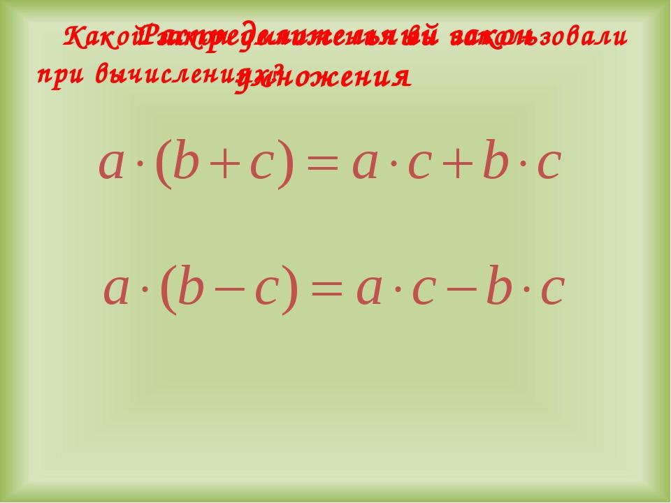 Какой закон умножения вы использовали при вычислениях? Распределительный зак...