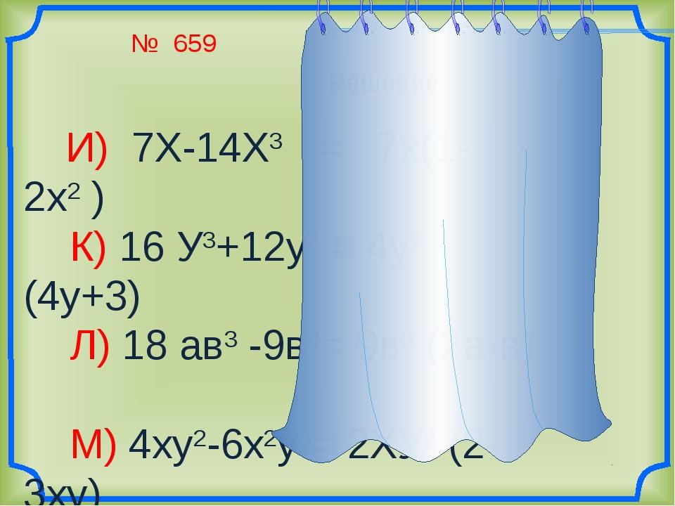 № 659 И) 7Х-14Х3 = 7х(1-2х2 ) К) 16 У3+12у2 = 4у2 (4у+3) Л) 18 ав3 -9в4= 9в3...