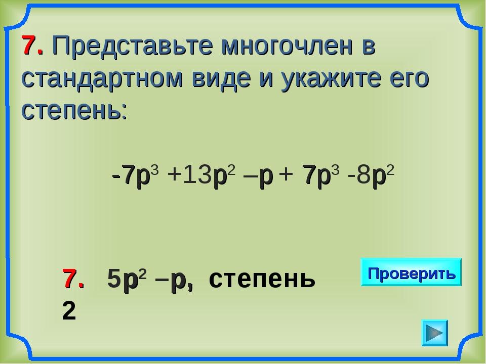 7. Представьте многочлен в стандартном виде и укажите его степень: -7р3 +13р2...