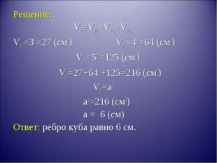 Решение: VF=VF1+VF2 +VF3 VF1=33 =27 (см3) VF2=43 =64 (см3) VF3=53 =125 (см3)
